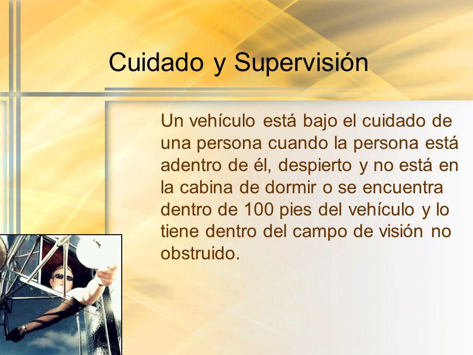 Cuidado y Supervisión Un vehículo está bajo el cuidado de una persona cuando la persona está adentro de él, despierto y no está en la cabina de dormir