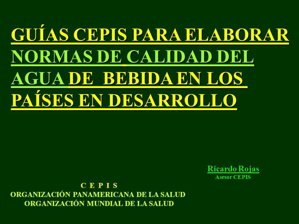 GUÍAS CEPIS PARA ELABORAR NORMAS DE CALIDAD DEL AGUA DE BEBIDA EN LOS PAÍSES EN DESARROLLO C E P I S ORGANIZACIÓN PANAMERICANA DE LA SALUD ORGANIZACIÓN MUNDIAL DE LA SALUD Ricardo Rojas Asesor CEPIS