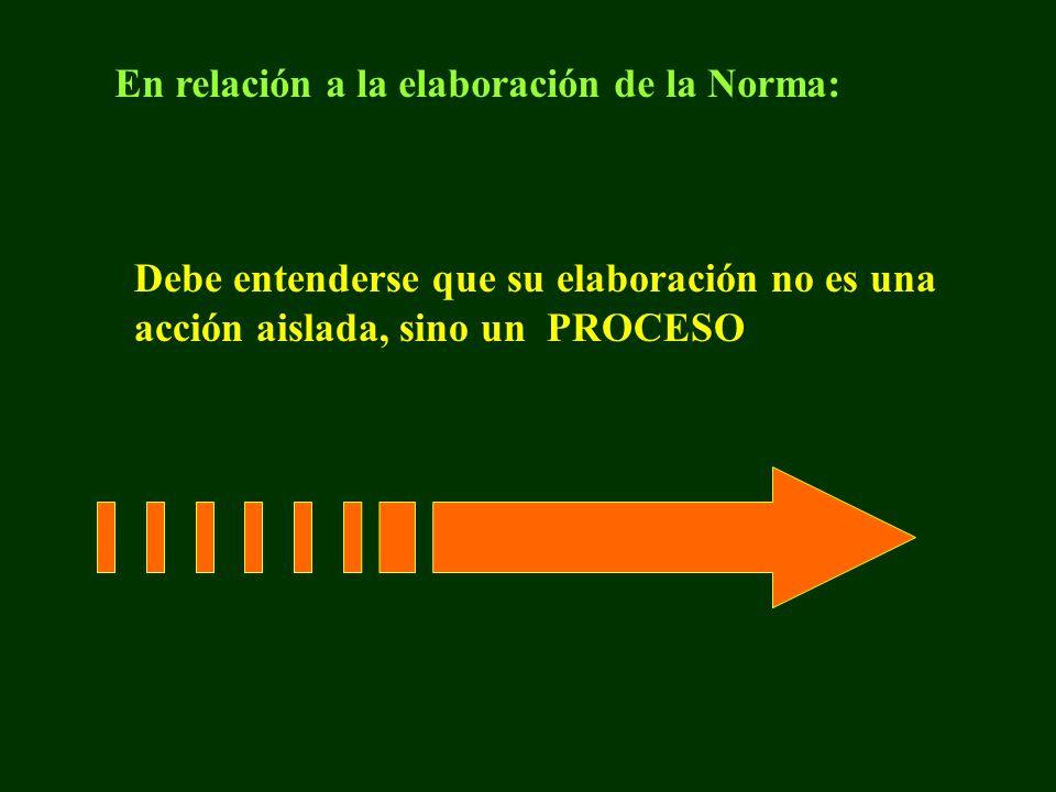 En relación a la elaboración de la Norma: Debe entenderse que su elaboración no es una acción aislada, sino un PROCESO