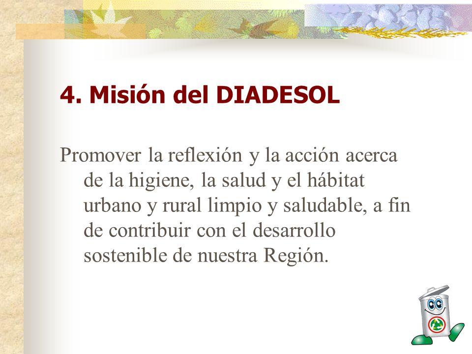 4. Misión del DIADESOL Promover la reflexión y la acción acerca de la higiene, la salud y el hábitat urbano y rural limpio y saludable, a fin de contr