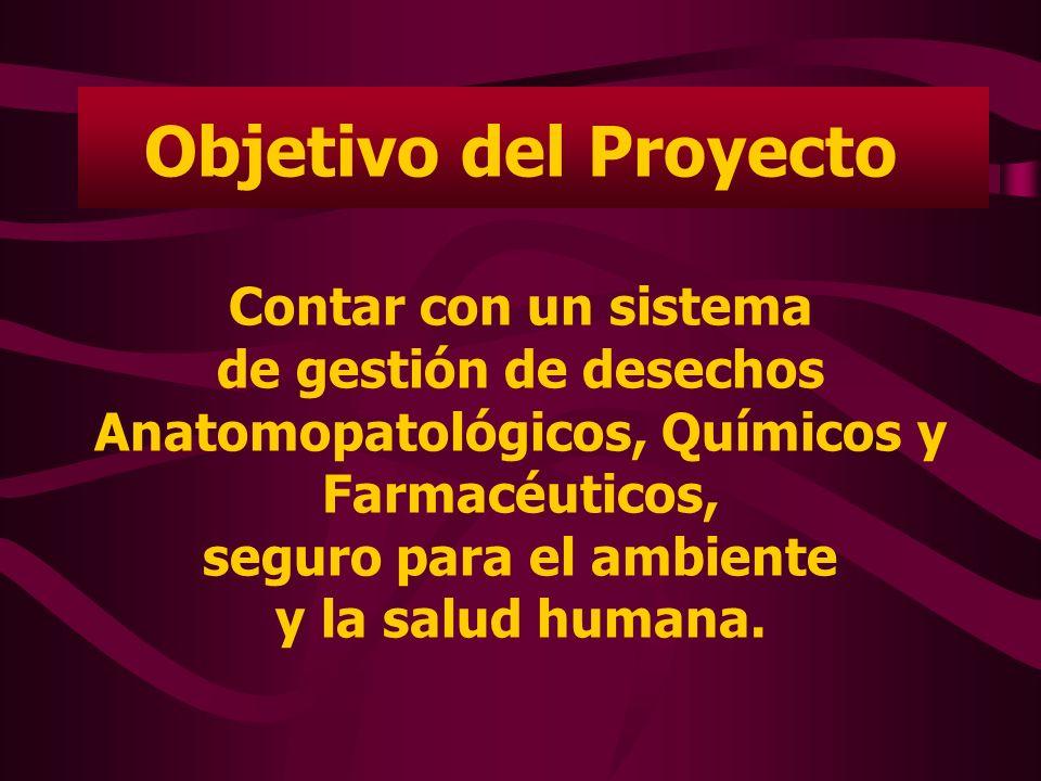 Objetivo del Proyecto Contar con un sistema de gestión de desechos Anatomopatológicos, Químicos y Farmacéuticos, seguro para el ambiente y la salud hu