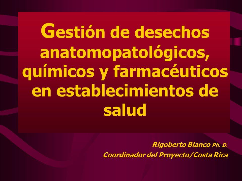 G estión de desechos anatomopatológicos, químicos y farmacéuticos en establecimientos de salud Rigoberto Blanco Ph. D. Coordinador del Proyecto/Costa