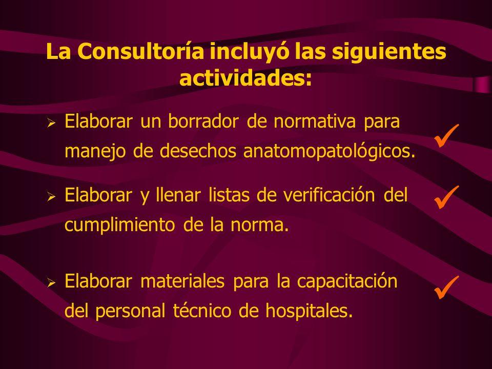 La Consultoría incluyó las siguientes actividades: Elaborar un borrador de normativa para manejo de desechos anatomopatológicos. Elaborar materiales p