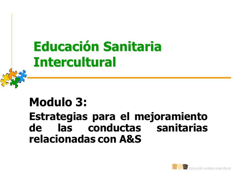 Educación sanitaria intercultural Educación Sanitaria Intercultural Modulo 3: Estrategias para el mejoramiento de las conductas sanitarias relacionadas con A&S