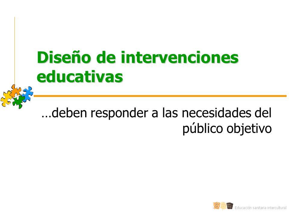 Educación sanitaria intercultural Diseño de intervenciones educativas …deben responder a las necesidades del público objetivo