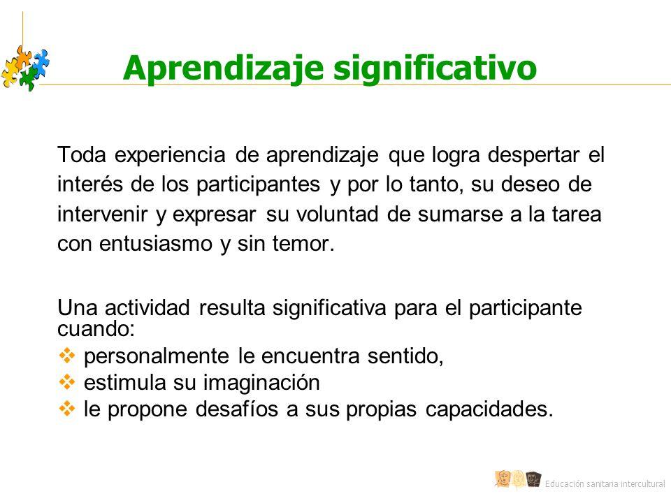 Educación sanitaria intercultural Aprendizaje significativo Toda experiencia de aprendizaje que logra despertar el interés de los participantes y por