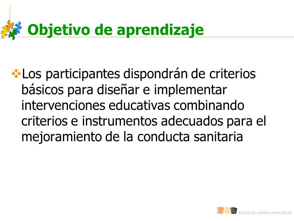 Educación sanitaria intercultural Objetivo de aprendizaje Los participantes dispondrán de criterios básicos para diseñar e implementar intervenciones educativas combinando criterios e instrumentos adecuados para el mejoramiento de la conducta sanitaria