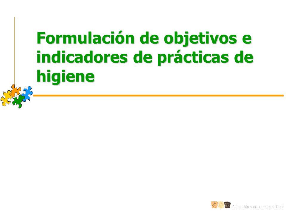 Educación sanitaria intercultural Formulación de objetivos e indicadores de prácticas de higiene