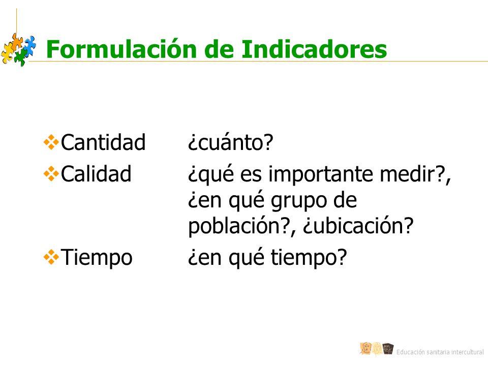 Educación sanitaria intercultural Formulación de Indicadores Cantidad¿cuánto? Calidad¿qué es importante medir?, ¿en qué grupo de población?, ¿ubicació