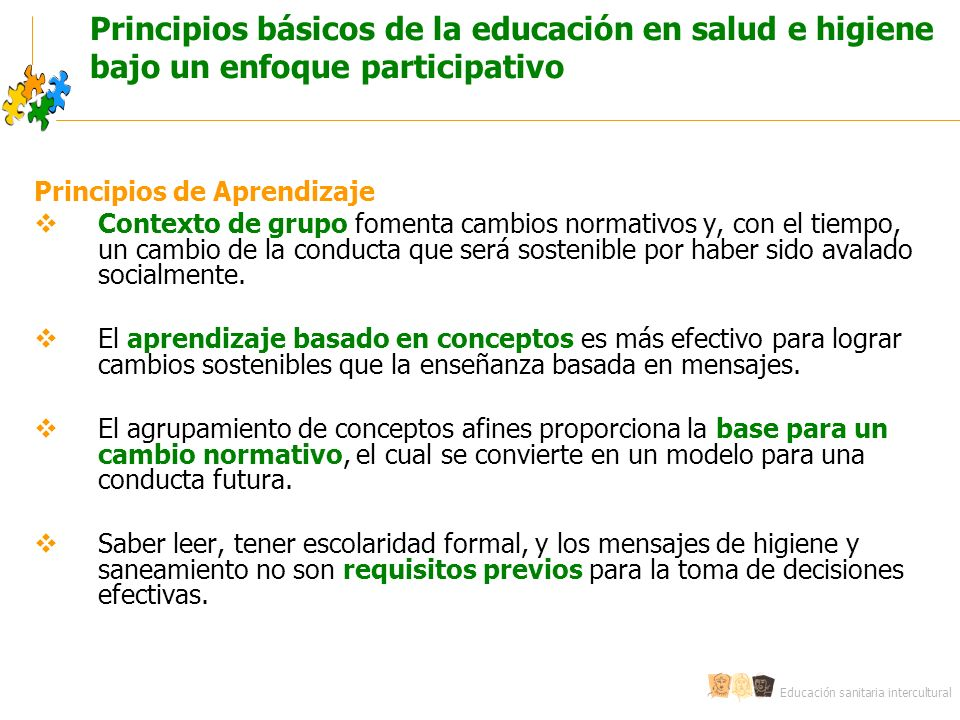Educación sanitaria intercultural Principios básicos de la educación en salud e higiene bajo un enfoque participativo Principios de Aprendizaje Contexto de grupo fomenta cambios normativos y, con el tiempo, un cambio de la conducta que será sostenible por haber sido avalado socialmente.