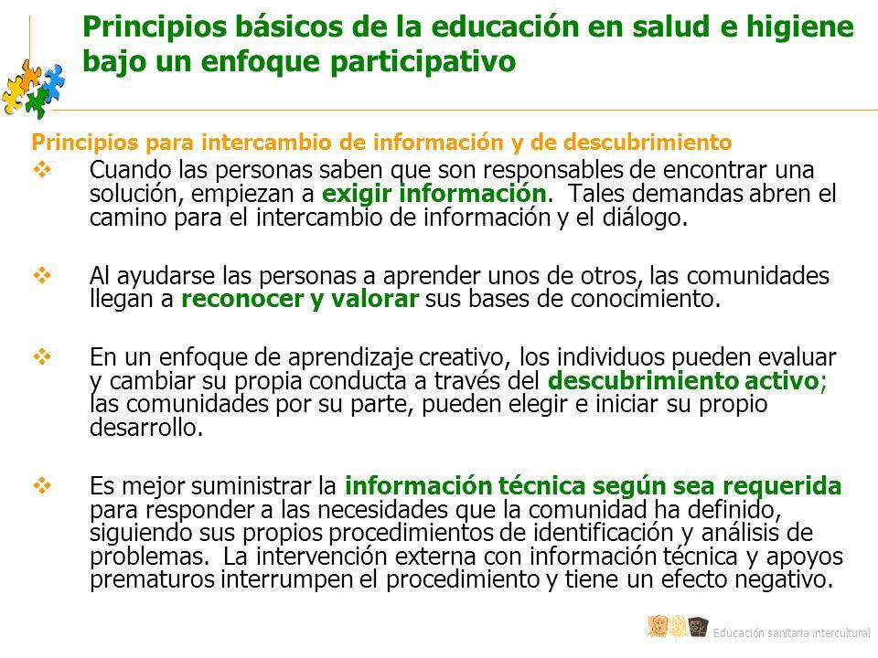 Educación sanitaria intercultural Principios básicos de la educación en salud e higiene bajo un enfoque participativo Principios para intercambio de información y de descubrimiento Cuando las personas saben que son responsables de encontrar una solución, empiezan a exigir información.
