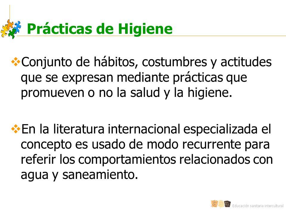 Educación sanitaria intercultural Prácticas de Higiene Conjunto de hábitos, costumbres y actitudes que se expresan mediante prácticas que promueven o no la salud y la higiene.