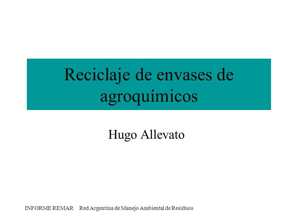 INFORME REMAR Red Argentina de Manejo Ambiental de Residuos Reciclaje de envases de agroquímicos Hugo Allevato