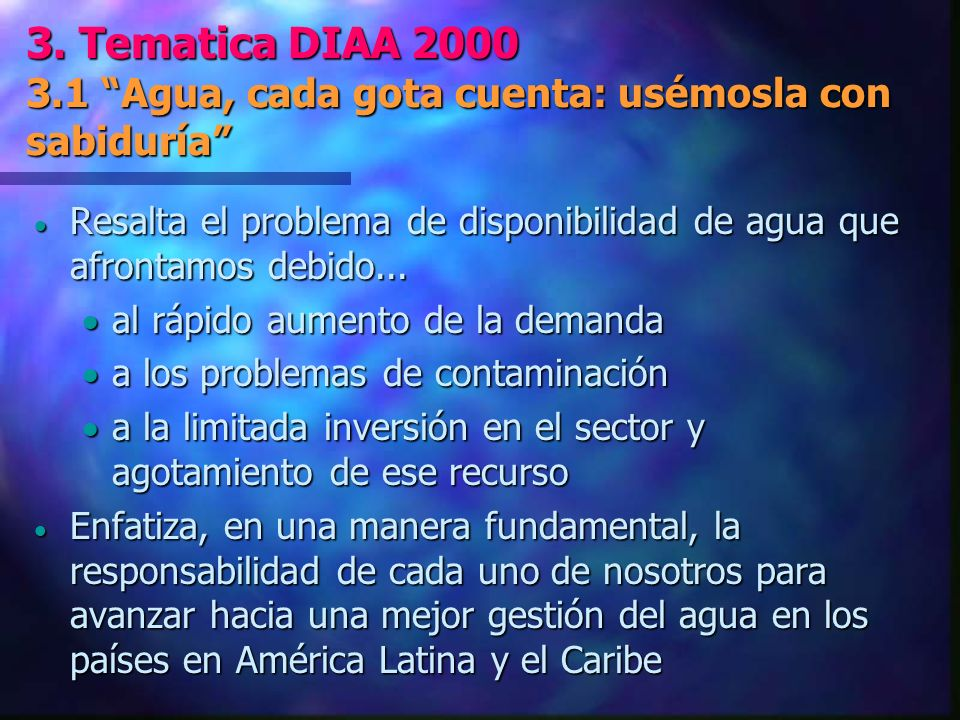 3. Tematica DIAA 2000 3.1 Agua, cada gota cuenta: usémosla con sabiduría Resalta el problema de disponibilidad de agua que afrontamos debido... Resalt