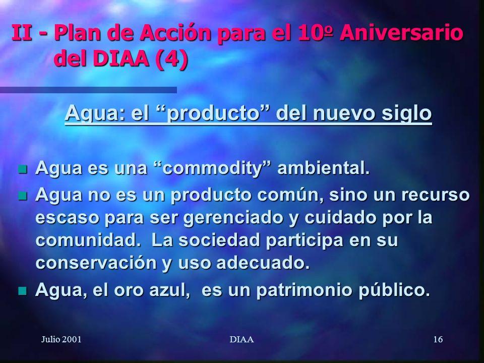Julio 2001DIAA16 Agua: el producto del nuevo siglo n Agua es una commodity ambiental. n Agua no es un producto común, sino un recurso escaso para ser
