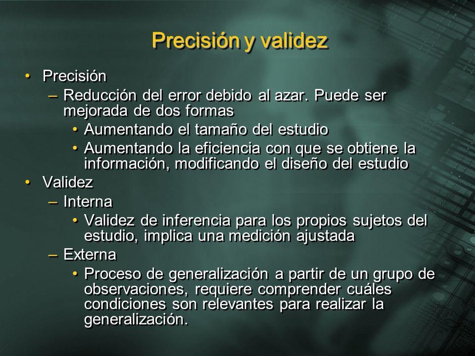 Precisión –Reducción del error debido al azar. Puede ser mejorada de dos formas Aumentando el tamaño del estudio Aumentando la eficiencia con que se o