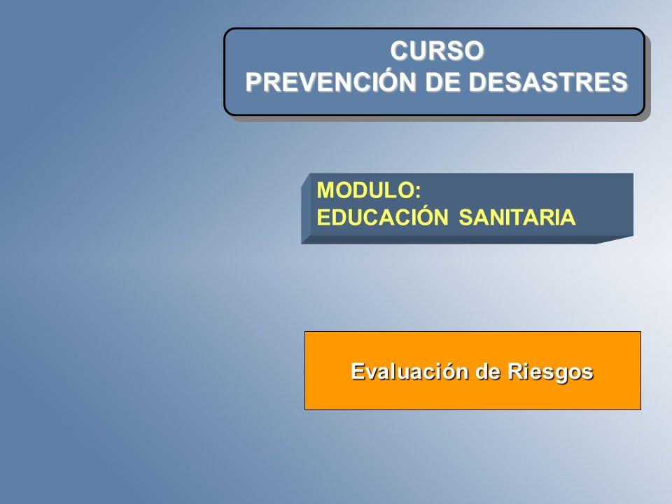 CURSO PREVENCIÓN DE DESASTRES Evaluación de Riesgos MODULO: EDUCACIÓN SANITARIA