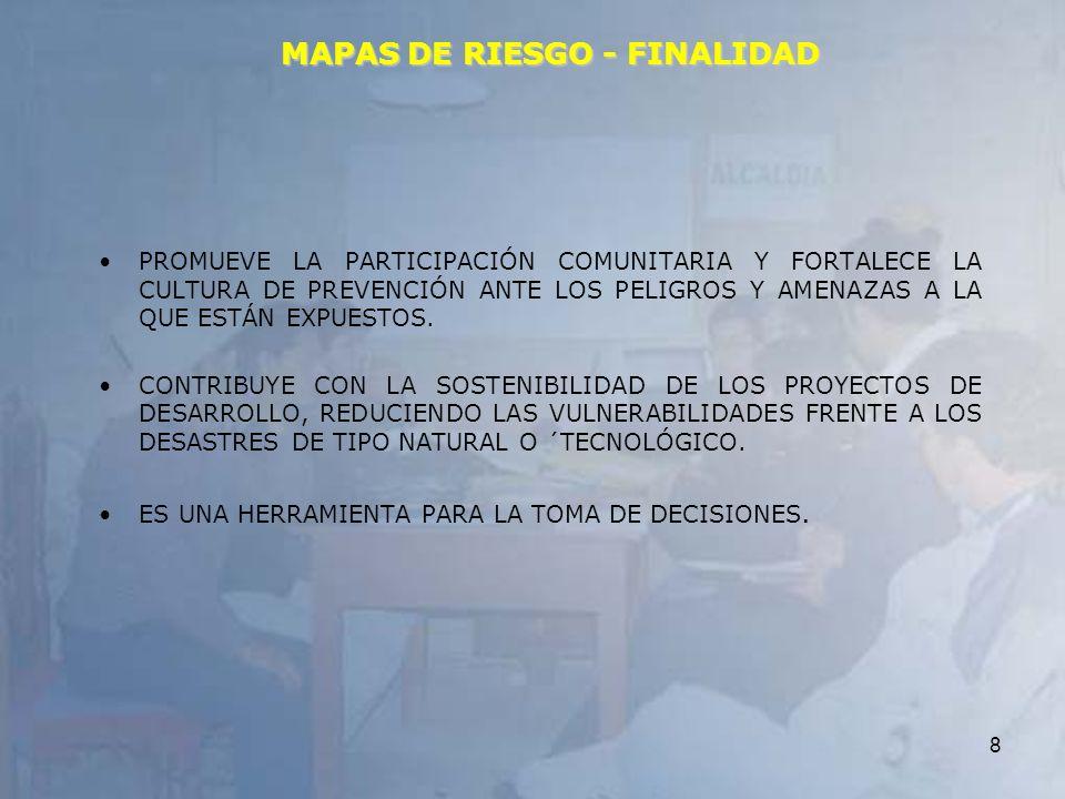 8 MAPAS DE RIESGO - FINALIDAD PROMUEVE LA PARTICIPACIÓN COMUNITARIA Y FORTALECE LA CULTURA DE PREVENCIÓN ANTE LOS PELIGROS Y AMENAZAS A LA QUE ESTÁN E
