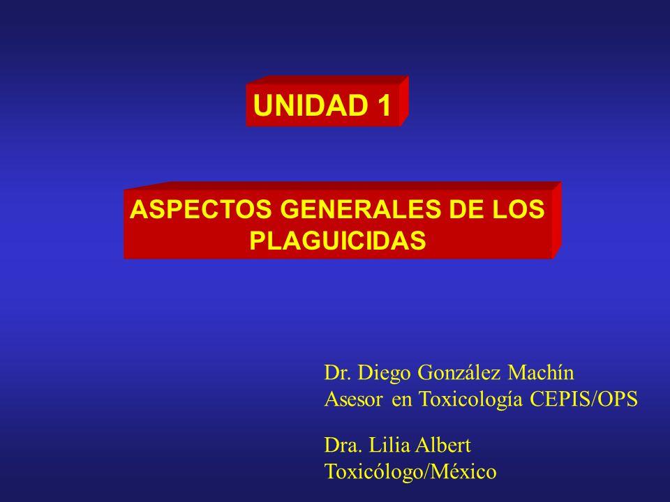 UNIDAD 1 ASPECTOS GENERALES DE LOS PLAGUICIDAS Dr. Diego González Machín Asesor en Toxicología CEPIS/OPS Dra. Lilia Albert Toxicólogo/México