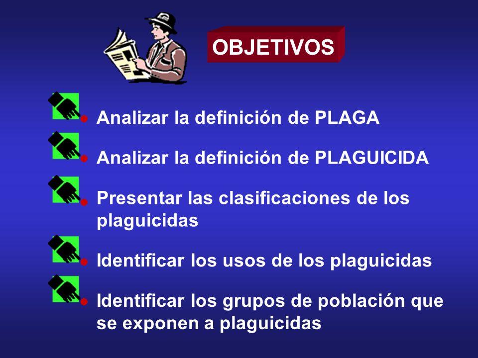 OBJETIVOS Analizar la definición de PLAGA Analizar la definición de PLAGUICIDA Presentar las clasificaciones de los plaguicidas Identificar los usos d