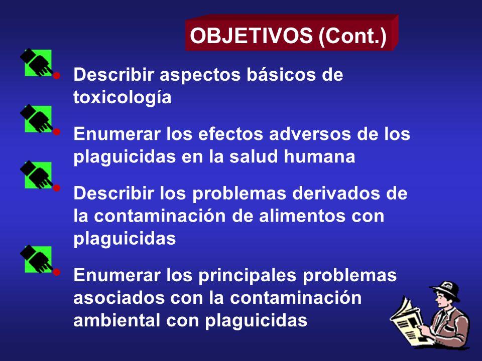 Describir aspectos básicos de toxicología Enumerar los efectos adversos de los plaguicidas en la salud humana OBJETIVOS (Cont.) Describir los problema
