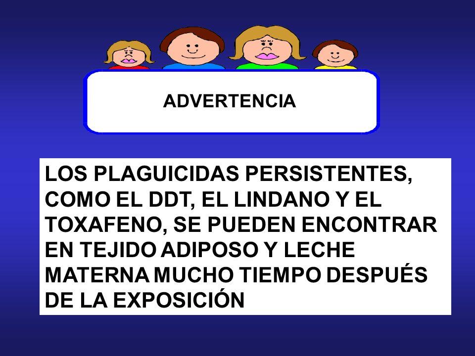 LOS PLAGUICIDAS PERSISTENTES, COMO EL DDT, EL LINDANO Y EL TOXAFENO, SE PUEDEN ENCONTRAR EN TEJIDO ADIPOSO Y LECHE MATERNA MUCHO TIEMPO DESPUÉS DE LA