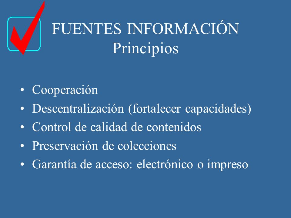 FUENTES INFORMACIÓN Principios Cooperación Descentralización (fortalecer capacidades) Control de calidad de contenidos Preservación de colecciones Garantía de acceso: electrónico o impreso