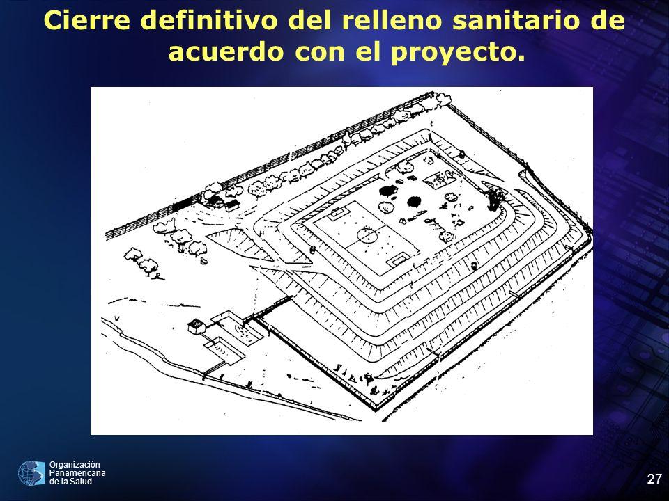 Organización Panamericana de la Salud 27 Cierre definitivo del relleno sanitario de acuerdo con el proyecto.