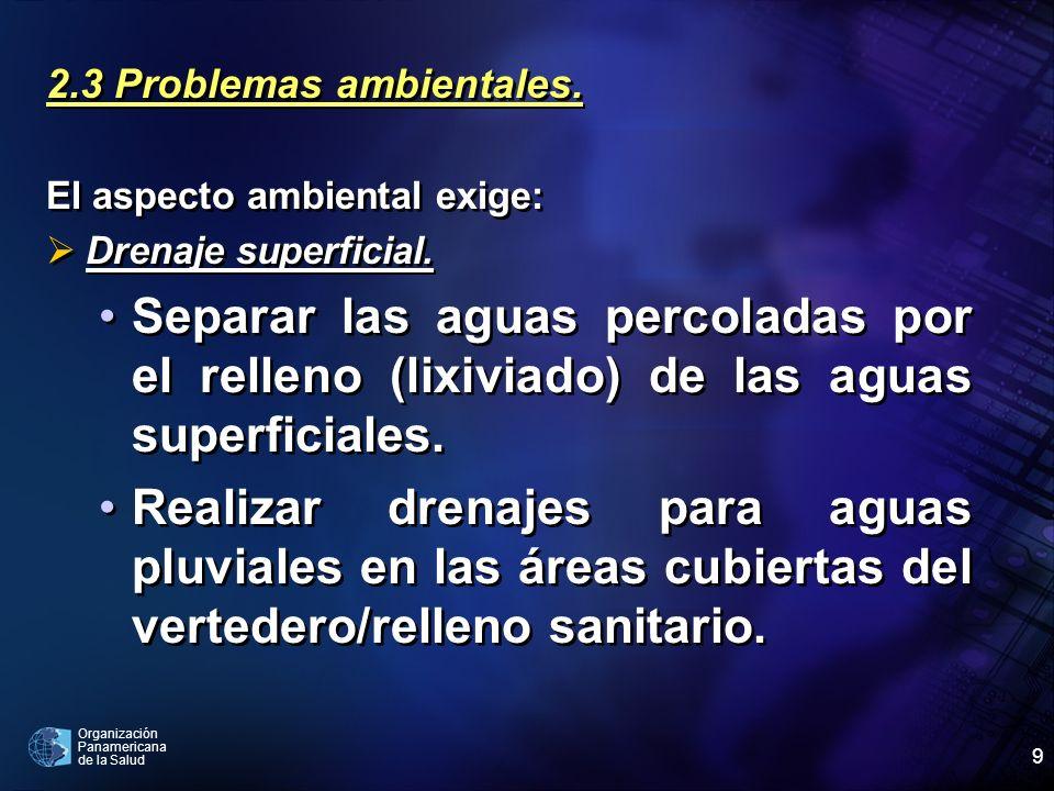 Organización Panamericana de la Salud 9 2.3 Problemas ambientales. El aspecto ambiental exige: Drenaje superficial. Separar las aguas percoladas por e