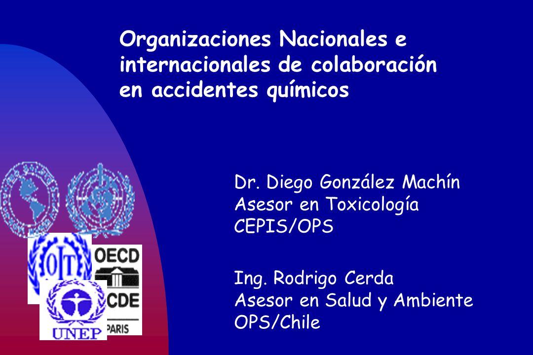 Organizaciones Nacionales e internacionales de colaboración en accidentes químicos Dr. Diego González Machín Asesor en Toxicología CEPIS/OPS Ing. Rodr