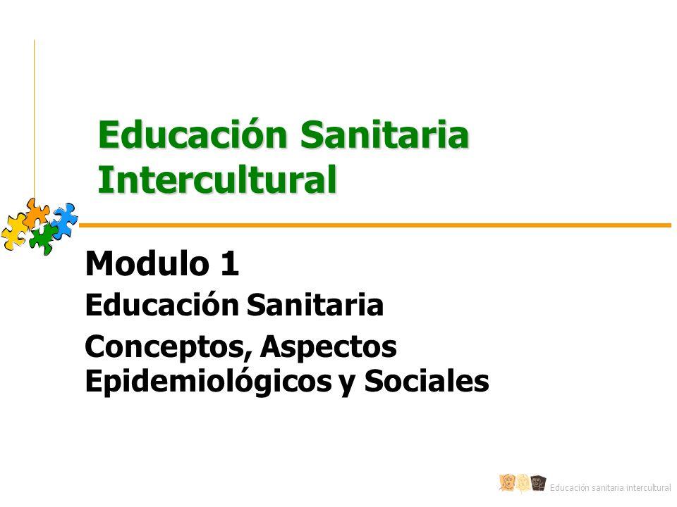 Educación sanitaria intercultural Educación Sanitaria Intercultural Modulo 1 Educación Sanitaria Conceptos, Aspectos Epidemiológicos y Sociales