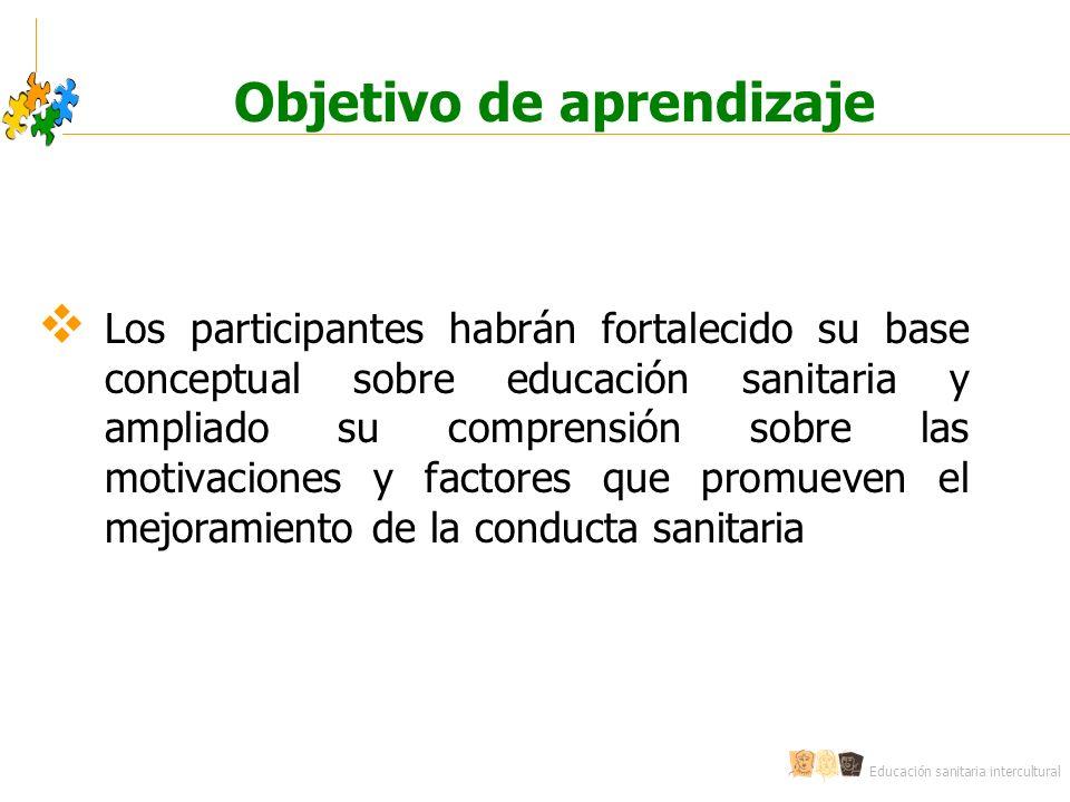 Educación sanitaria intercultural Los participantes habrán fortalecido su base conceptual sobre educación sanitaria y ampliado su comprensión sobre las motivaciones y factores que promueven el mejoramiento de la conducta sanitaria Objetivo de aprendizaje