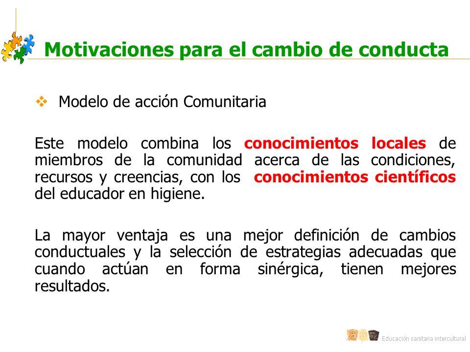 Educación sanitaria intercultural Motivaciones para el cambio de conducta Modelo de acción Comunitaria Este modelo combina los conocimientos locales de miembros de la comunidad acerca de las condiciones, recursos y creencias, con los conocimientos científicos del educador en higiene.
