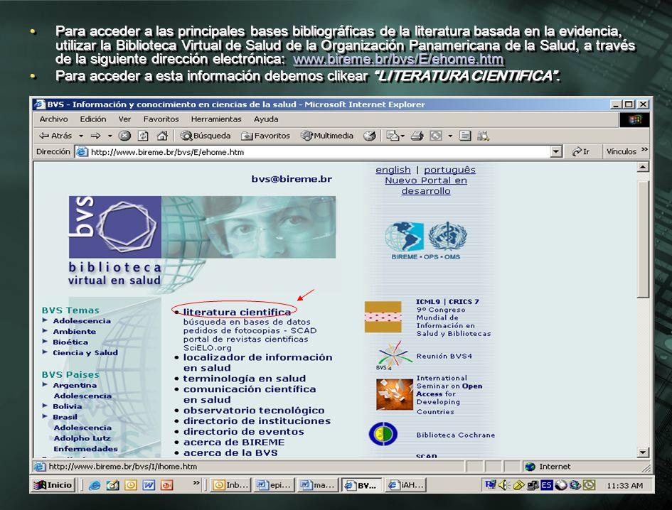 Para acceder a las principales bases bibliográficas de la literatura basada en la evidencia, utilizar la Biblioteca Virtual de Salud de la Organización Panamericana de la Salud, a través de la siguiente dirección electrónica: www.bireme.br/bvs/E/ehome.htmPara acceder a las principales bases bibliográficas de la literatura basada en la evidencia, utilizar la Biblioteca Virtual de Salud de la Organización Panamericana de la Salud, a través de la siguiente dirección electrónica: www.bireme.br/bvs/E/ehome.htmwww.bireme.br/bvs/E/ehome.htm Para acceder a esta información debemos clikear LITERATURA CIENTIFICA.Para acceder a esta información debemos clikear LITERATURA CIENTIFICA.