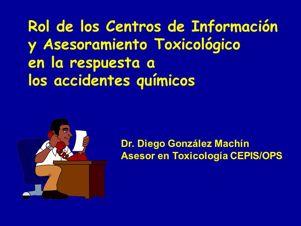 Rol de los Centros de Información y Asesoramiento Toxicológico en la respuesta a los accidentes químicos Dr. Diego González Machín Asesor en Toxicolog