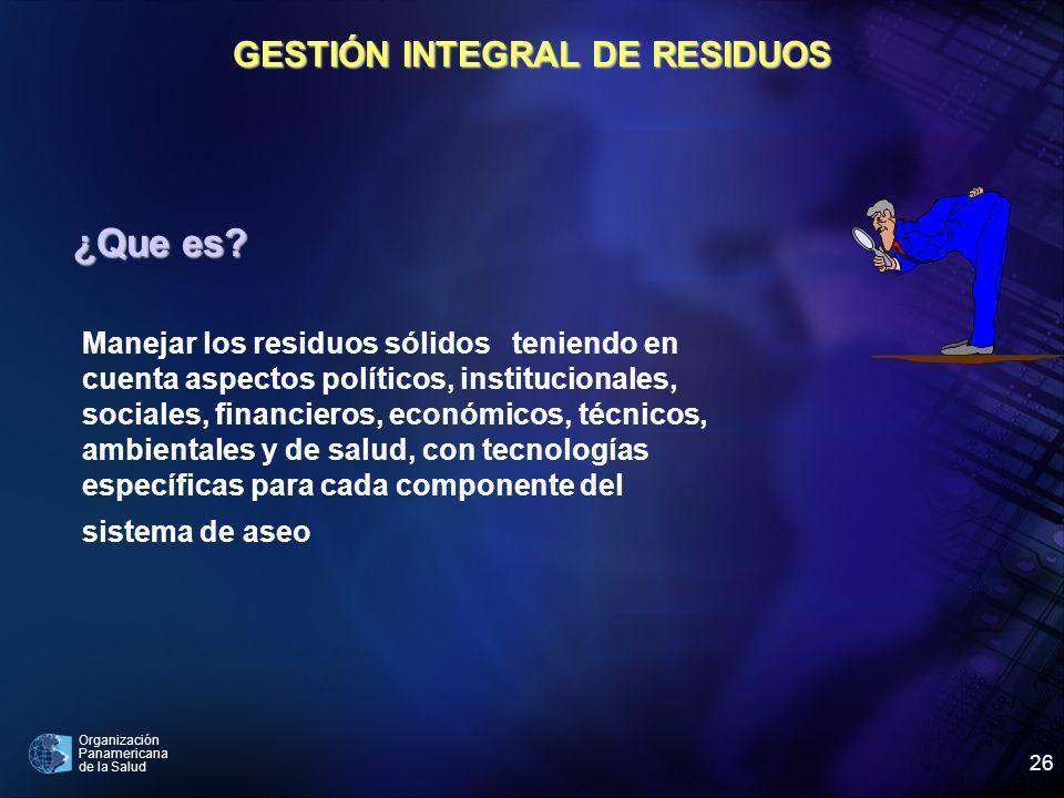 Organización Panamericana de la Salud 26 GESTIÓN INTEGRAL DE RESIDUOS ¿Que es? Manejar los residuos sólidos teniendo en cuenta aspectos políticos, ins