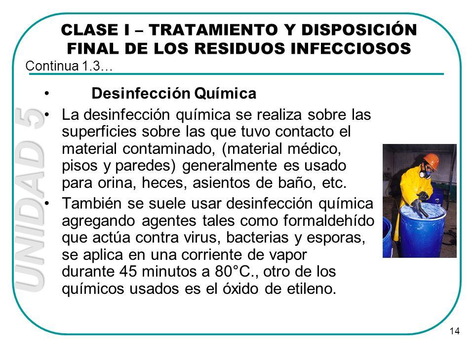 UNIDAD 5 14 CLASE I – TRATAMIENTO Y DISPOSICIÓN FINAL DE LOS RESIDUOS INFECCIOSOS Desinfección Química La desinfección química se realiza sobre las su
