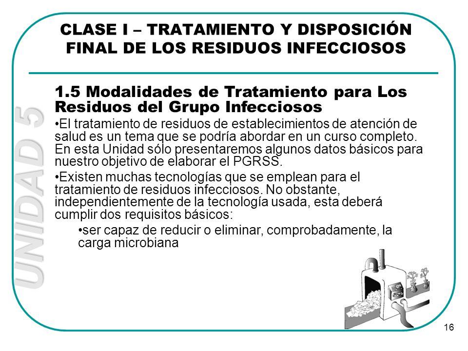 UNIDAD 5 16 CLASE I – TRATAMIENTO Y DISPOSICIÓN FINAL DE LOS RESIDUOS INFECCIOSOS 1.5 Modalidades de Tratamiento para Los Residuos del Grupo Infeccios