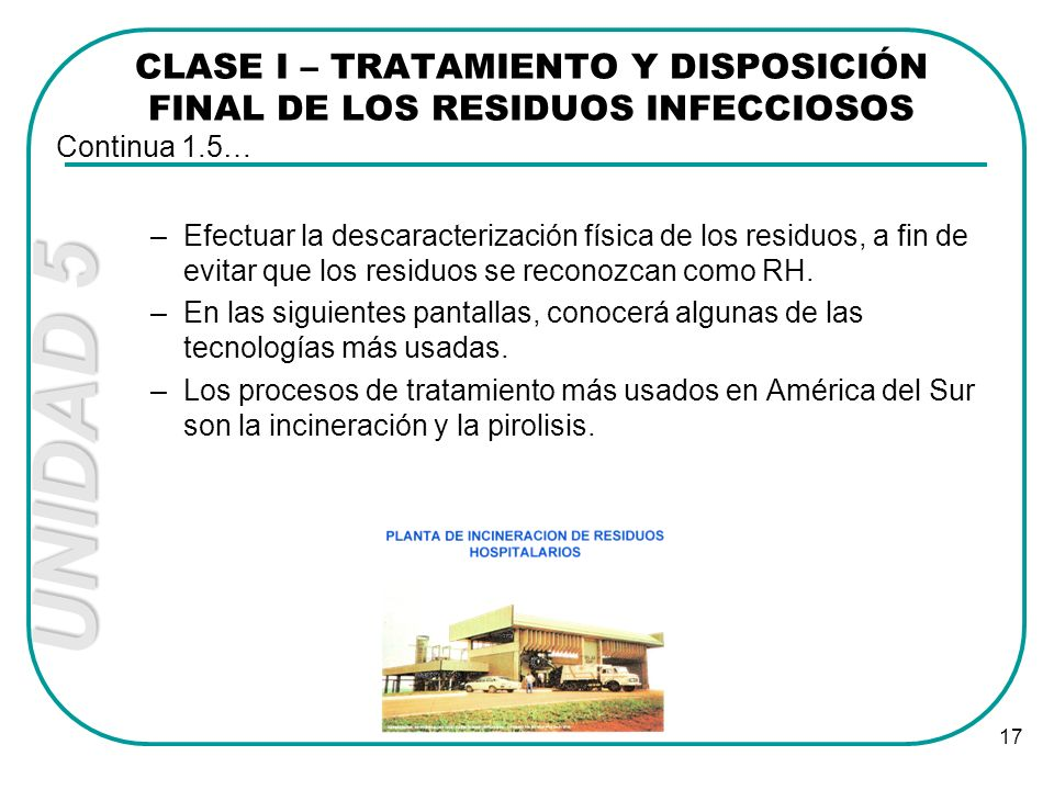 UNIDAD 5 17 CLASE I – TRATAMIENTO Y DISPOSICIÓN FINAL DE LOS RESIDUOS INFECCIOSOS –Efectuar la descaracterización física de los residuos, a fin de evi