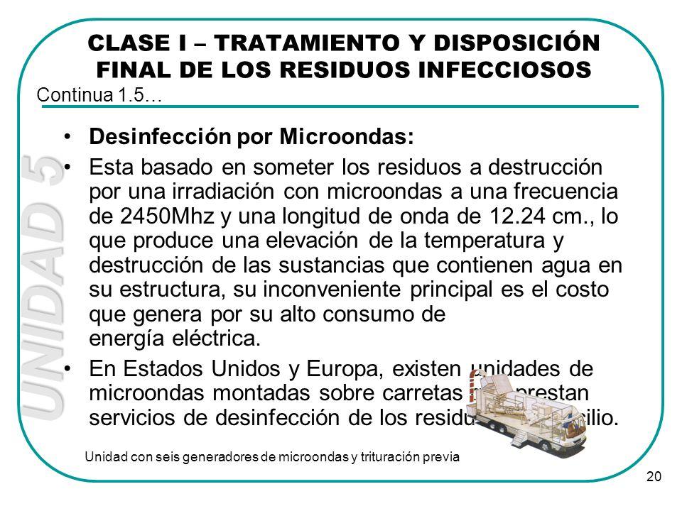 UNIDAD 5 20 CLASE I – TRATAMIENTO Y DISPOSICIÓN FINAL DE LOS RESIDUOS INFECCIOSOS Desinfección por Microondas: Esta basado en someter los residuos a d