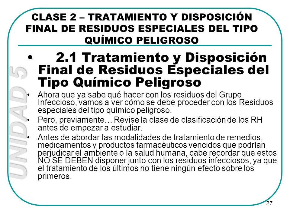 UNIDAD 5 27 CLASE 2 – TRATAMIENTO Y DISPOSICIÓN FINAL DE RESIDUOS ESPECIALES DEL TIPO QUÍMICO PELIGROSO 2.1 Tratamiento y Disposición Final de Residuo