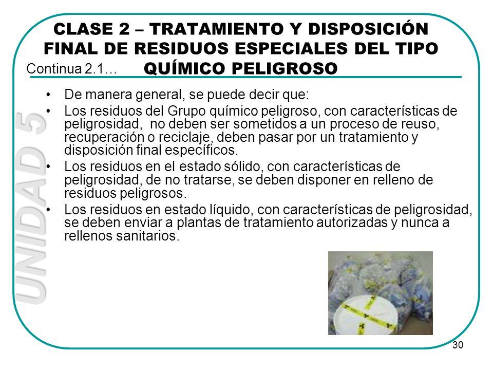 UNIDAD 5 30 De manera general, se puede decir que: Los residuos del Grupo químico peligroso, con características de peligrosidad, no deben ser sometid