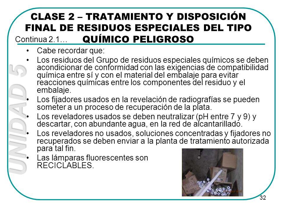UNIDAD 5 32 Cabe recordar que: Los residuos del Grupo de residuos especiales químicos se deben acondicionar de conformidad con las exigencias de compa
