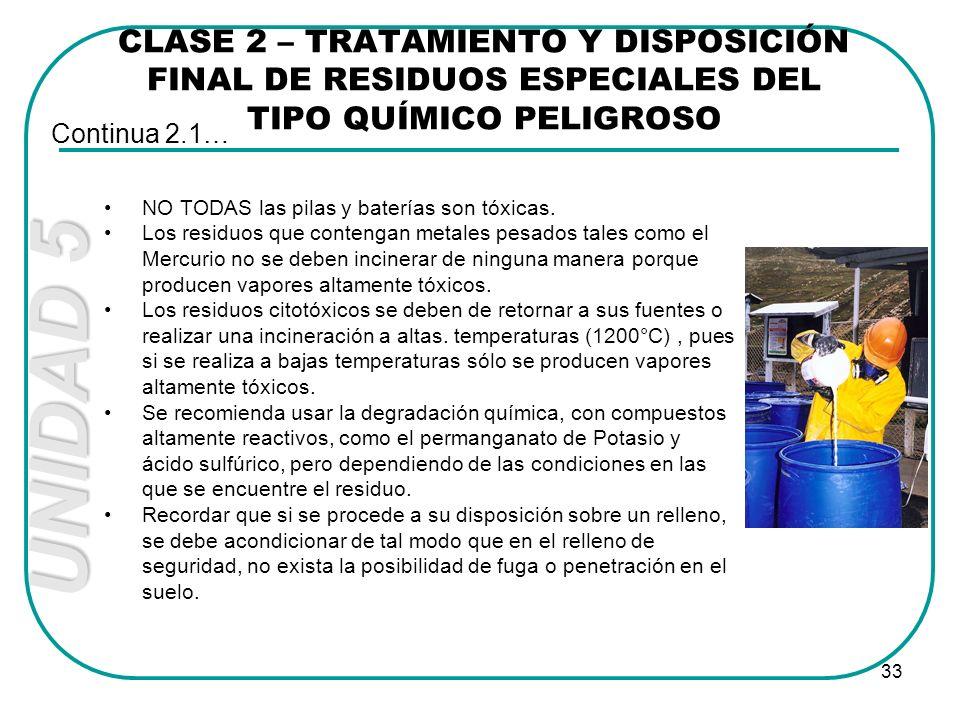 UNIDAD 5 33 CLASE 2 – TRATAMIENTO Y DISPOSICIÓN FINAL DE RESIDUOS ESPECIALES DEL TIPO QUÍMICO PELIGROSO Continua 2.1… NO TODAS las pilas y baterías so