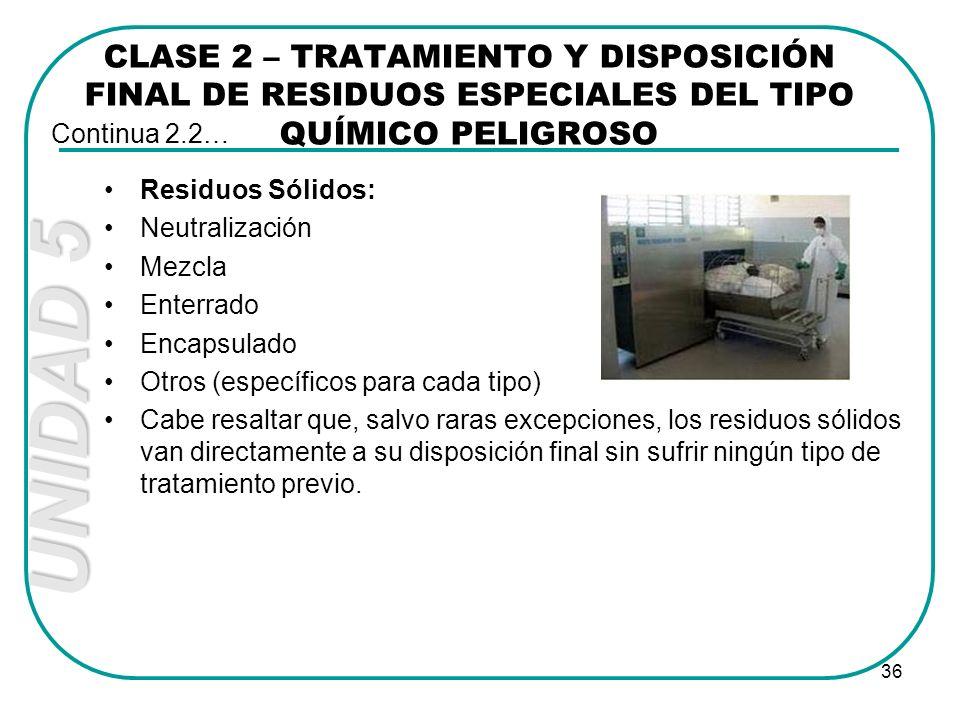 UNIDAD 5 36 Residuos Sólidos: Neutralización Mezcla Enterrado Encapsulado Otros (específicos para cada tipo) Cabe resaltar que, salvo raras excepcione