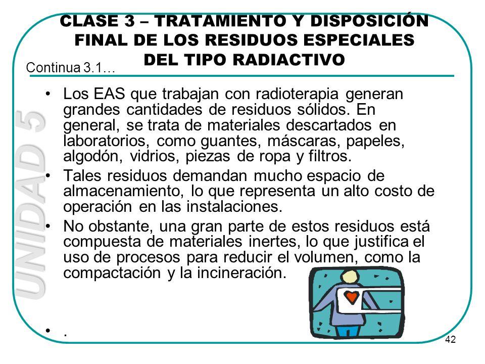 UNIDAD 5 42 CLASE 3 – TRATAMIENTO Y DISPOSICIÓN FINAL DE LOS RESIDUOS ESPECIALES DEL TIPO RADIACTIVO Los EAS que trabajan con radioterapia generan gra