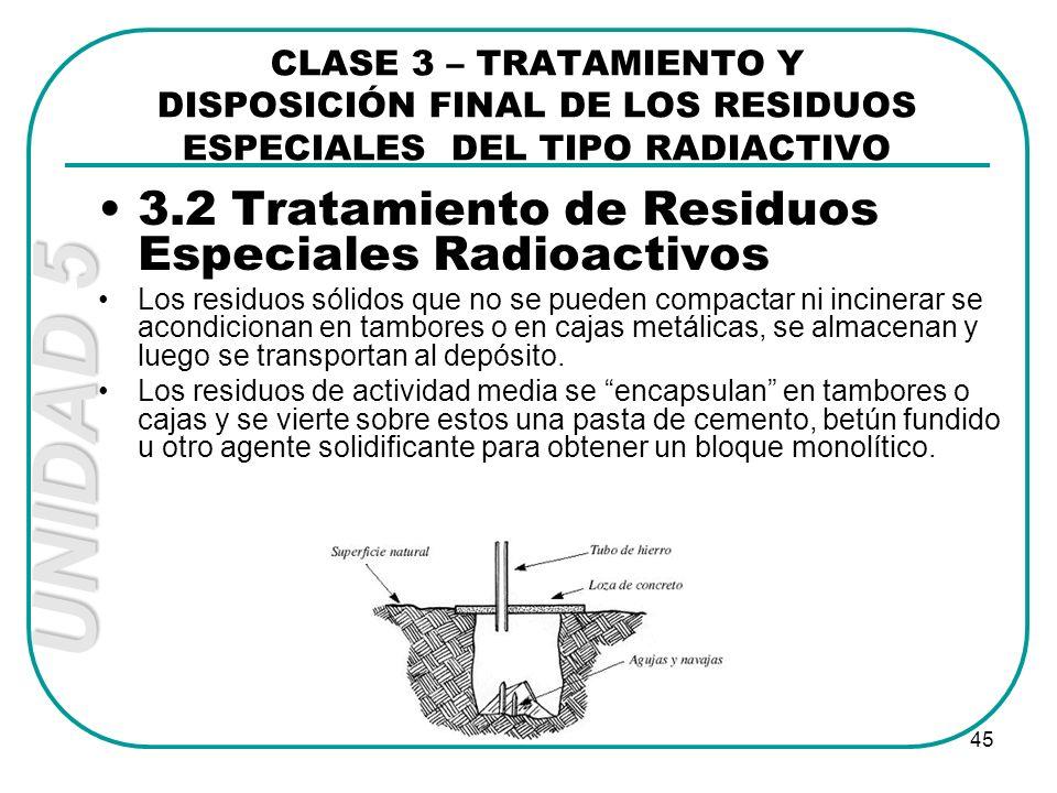 UNIDAD 5 45 3.2 Tratamiento de Residuos Especiales Radioactivos Los residuos sólidos que no se pueden compactar ni incinerar se acondicionan en tambor