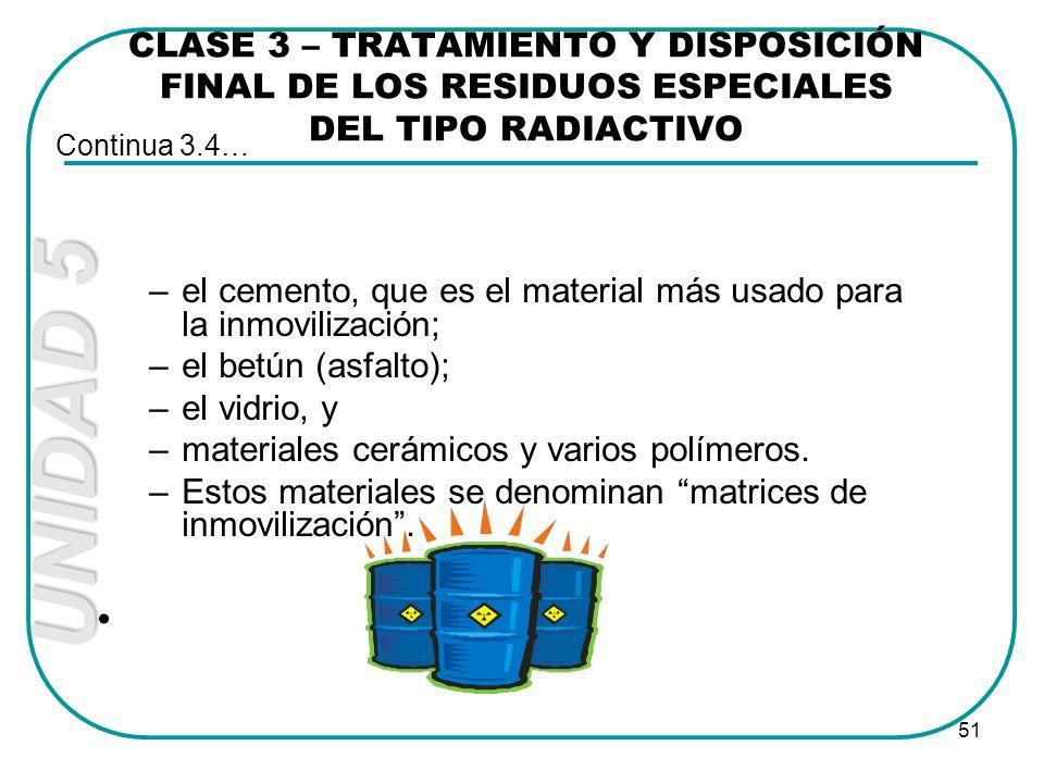 UNIDAD 5 51 CLASE 3 – TRATAMIENTO Y DISPOSICIÓN FINAL DE LOS RESIDUOS ESPECIALES DEL TIPO RADIACTIVO –el cemento, que es el material más usado para la