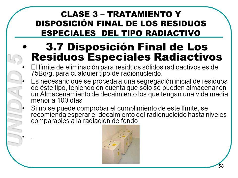UNIDAD 5 58 3.7 Disposición Final de Los Residuos Especiales Radiactivos El límite de eliminación para residuos sólidos radioactivos es de 75Bq/g, par