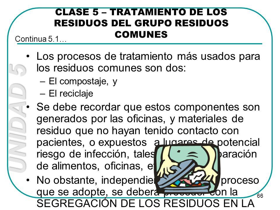 UNIDAD 5 66 CLASE 5 – TRATAMIENTO DE LOS RESIDUOS DEL GRUPO RESIDUOS COMUNES Los procesos de tratamiento más usados para los residuos comunes son dos: